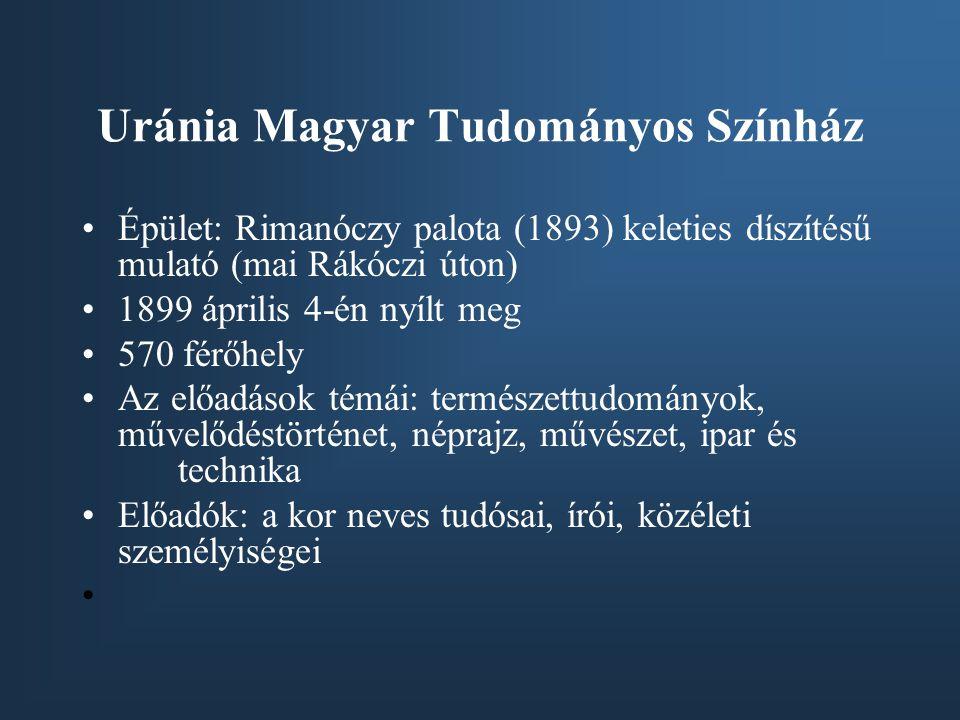 Uránia Magyar Tudományos Színház •Épület: Rimanóczy palota (1893) keleties díszítésű mulató (mai Rákóczi úton) •1899 április 4-én nyílt meg •570 férőh