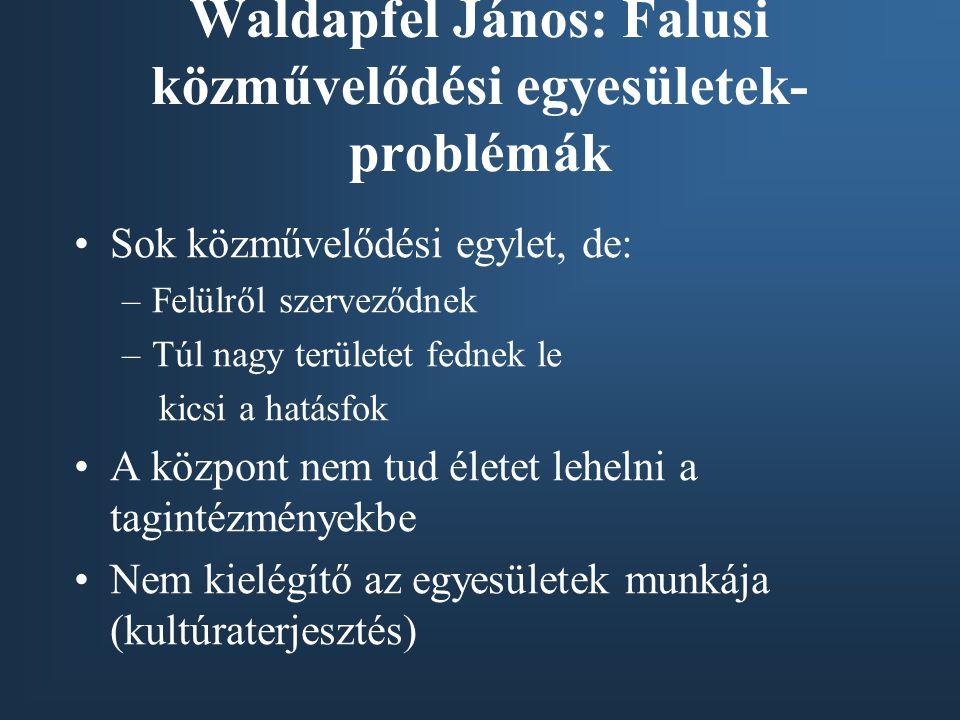 Waldapfel János: Falusi közművelődési egyesületek- problémák •Sok közművelődési egylet, de: –Felülről szerveződnek –Túl nagy területet fednek le kicsi