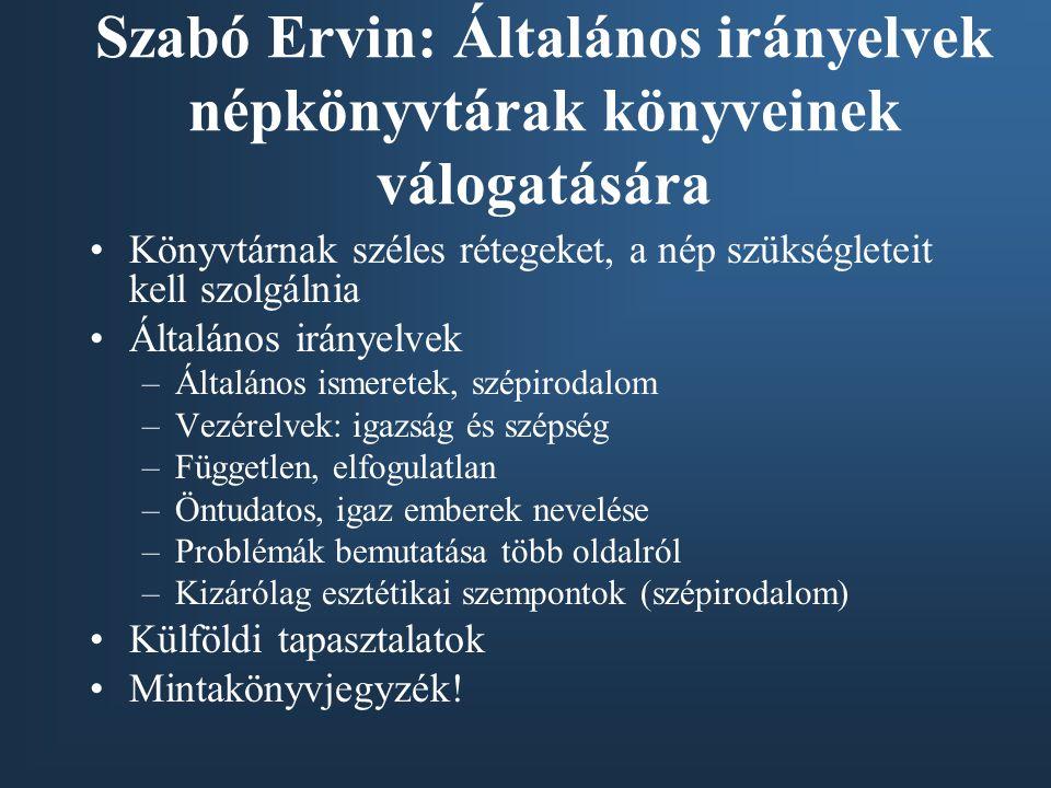 Szabó Ervin: Általános irányelvek népkönyvtárak könyveinek válogatására •Könyvtárnak széles rétegeket, a nép szükségleteit kell szolgálnia •Általános