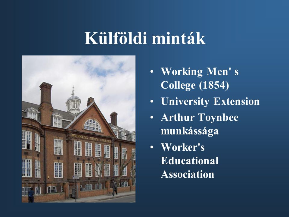 Külföldi minták •Working Men s College (1854) •University Extension •Arthur Toynbee munkássága •Worker s Educational Association