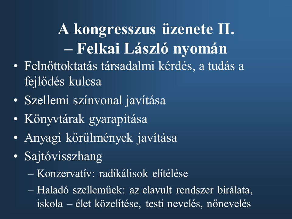 A kongresszus üzenete II. – Felkai László nyomán •Felnőttoktatás társadalmi kérdés, a tudás a fejlődés kulcsa •Szellemi színvonal javítása •Könyvtárak
