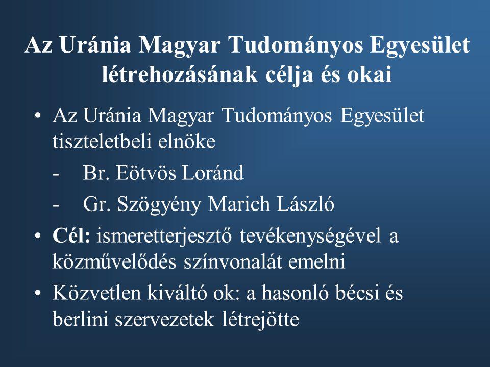 Az Uránia Magyar Tudományos Egyesület létrehozásának célja és okai •Az Uránia Magyar Tudományos Egyesület tiszteletbeli elnöke -Br. Eötvös Loránd -Gr.