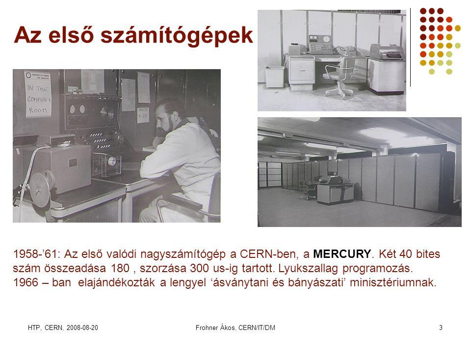 HTP, CERN, 2008-08-20Frohner Ákos, CERN/IT/DM3 Az első számítógépek 1958-'61: Az első valódi nagyszámítógép a CERN-ben, a MERCURY. Két 40 bites szám ö