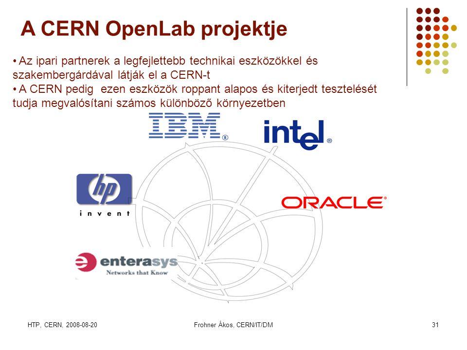 HTP, CERN, 2008-08-20Frohner Ákos, CERN/IT/DM31 A CERN OpenLab projektje • Az ipari partnerek a legfejlettebb technikai eszközökkel és szakembergárdával látják el a CERN-t • A CERN pedig ezen eszközök roppant alapos és kiterjedt tesztelését tudja megvalósítani számos különböző környezetben