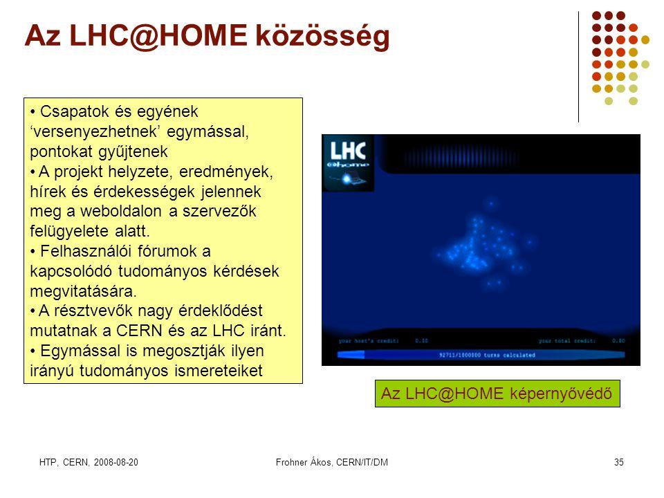 HTP, CERN, 2008-08-20Frohner Ákos, CERN/IT/DM35 Az LHC@HOME közösség Az LHC@HOME képernyővédő • Csapatok és egyének 'versenyezhetnek' egymással, pontokat gyűjtenek • A projekt helyzete, eredmények, hírek és érdekességek jelennek meg a weboldalon a szervezők felügyelete alatt.