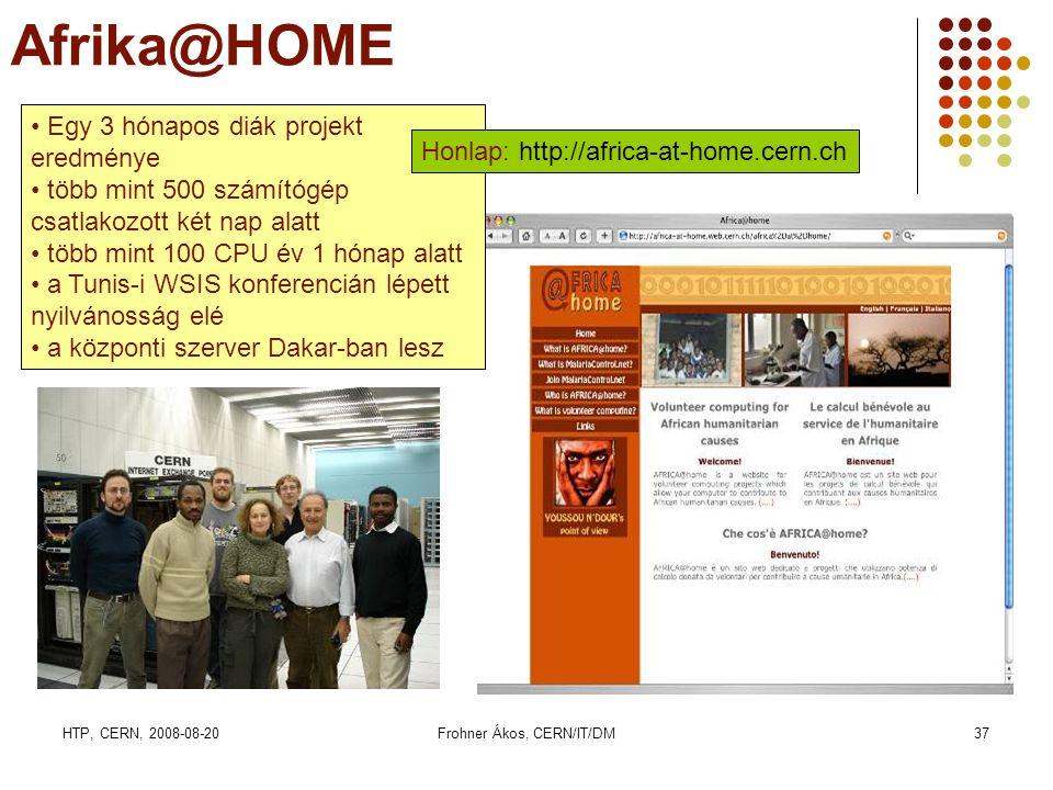 HTP, CERN, 2008-08-20Frohner Ákos, CERN/IT/DM37 Afrika@HOME • Egy 3 hónapos diák projekt eredménye • több mint 500 számítógép csatlakozott két nap alatt • több mint 100 CPU év 1 hónap alatt • a Tunis-i WSIS konferencián lépett nyilvánosság elé • a központi szerver Dakar-ban lesz Honlap: http://africa-at-home.cern.ch