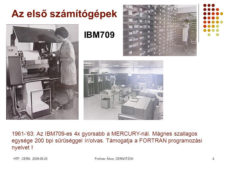 HTP, CERN, 2008-08-20Frohner Ákos, CERN/IT/DM4 Az első számítógépek IBM709 1961-'63: Az IBM709-es 4x gyorsabb a MERCURY-nál. Mágnes szallagos egysége