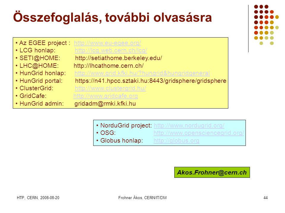HTP, CERN, 2008-08-20Frohner Ákos, CERN/IT/DM44 Összefoglalás, további olvasásra • Az EGEE project : http://www.eu-egee.org/http://www.eu-egee.org/ • LCG honlap: http://lcg.web.cern.ch/lcg/http://lcg.web.cern.ch/lcg/ • SETI@HOME: http://setiathome.berkeley.edu/ • LHC@HOME: http://lhcathome.cern.ch/ • HunGrid honlap: http://www.grid.kfki.hu/ hungrid&hungridgeneralhttp://www.grid.kfki.hu/ hungrid&hungridgeneral • HunGrid portal: https://n41.hpcc.sztaki.hu:8443/gridsphere/gridsphere • ClusterGrid: http://www.clustergrid.hu/http://www.clustergrid.hu/ • GridCafe: http://www.gridcafe.orghttp://www.gridcafe.org • HunGrid admin: gridadm@rmki.kfki.hu Akos.Frohner@cern.ch • NorduGrid project: http://www.nordugrid.org/http://www.nordugrid.org/ • OSG: http://www.opensciencegrid.org/http://www.opensciencegrid.org/ • Globus honlap: http://globus.orghttp://globus.org
