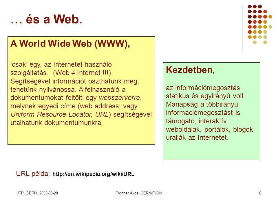 HTP, CERN, 2008-08-20Frohner Ákos, CERN/IT/DM6 … és a Web. A World Wide Web (WWW), 'csak' egy, az Internetet használó szolgáltatás. (Web ≠ Internet !!