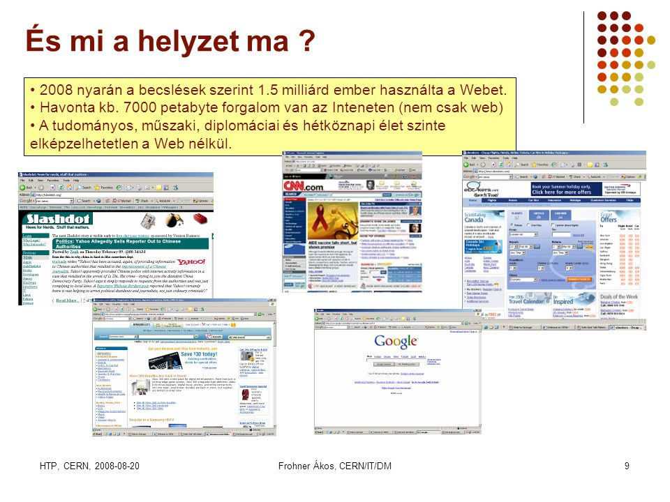 HTP, CERN, 2008-08-20Frohner Ákos, CERN/IT/DM20 Az LHC adat analízise • A detektorban egy ütközés = egy esemény • A mérés célja, hogy az ütközésben keletkezett részecskék tulajdonságait (energiáját, tömegét, töltését, impulzusát) megmérjük és az eseményt rekonstruáljuk.