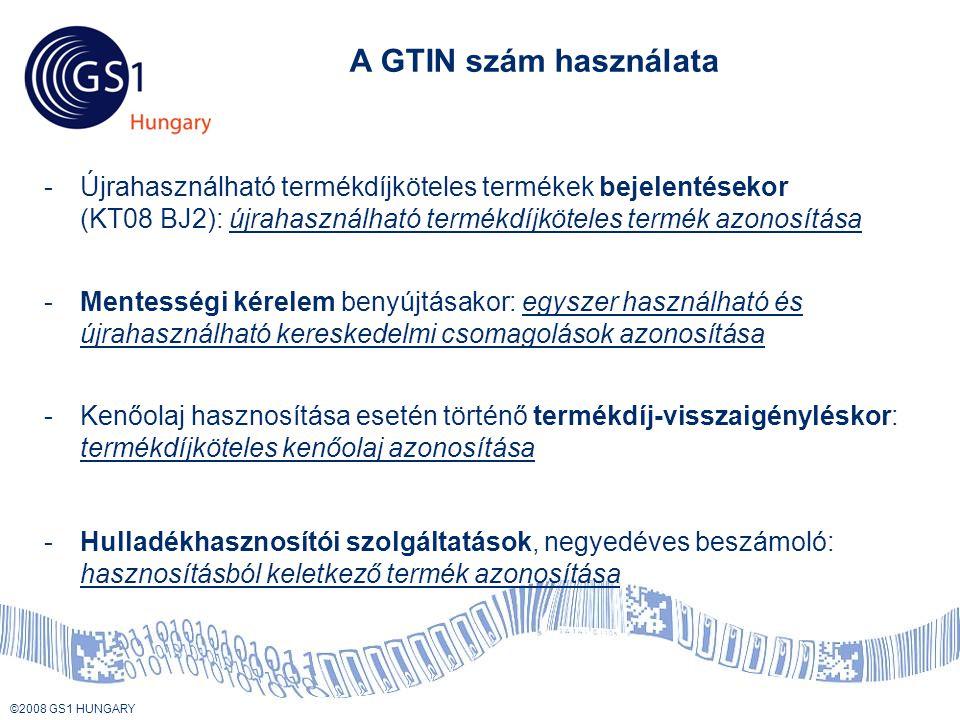 © 2008 GS1 US ©2008 GS1 HUNGARY A GTIN szám használata -Kenőolaj hasznosítása esetén történő termékdíj-visszaigényléskor: termékdíjköteles kenőolaj azonosítása -Hulladékhasznosítói szolgáltatások, negyedéves beszámoló: hasznosításból keletkező termék azonosítása -Mentességi kérelem benyújtásakor: egyszer használható és újrahasználható kereskedelmi csomagolások azonosítása -Újrahasználható termékdíjköteles termékek bejelentésekor (KT08 BJ2): újrahasználható termékdíjköteles termék azonosítása