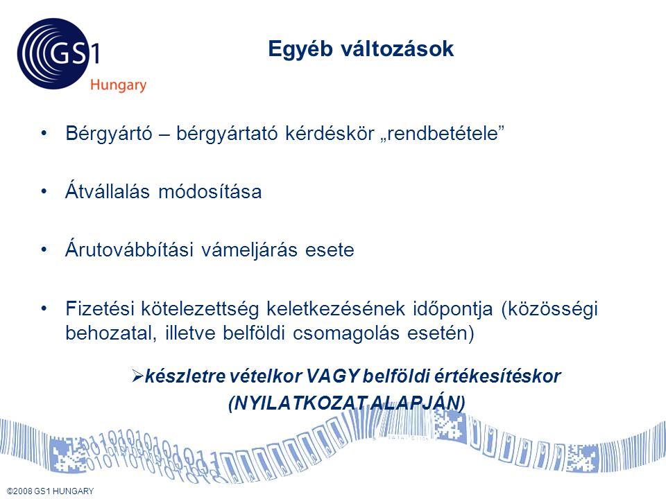 """© 2008 GS1 US ©2008 GS1 HUNGARY Egyéb változások •Bérgyártó – bérgyártató kérdéskör """"rendbetétele •Átvállalás módosítása •Árutovábbítási vámeljárás esete •Fizetési kötelezettség keletkezésének időpontja (közösségi behozatal, illetve belföldi csomagolás esetén)  készletre vételkor VAGY belföldi értékesítéskor (NYILATKOZAT ALAPJÁN)"""