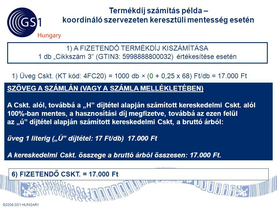 """© 2008 GS1 US ©2008 GS1 HUNGARY Termékdíj számítás példa – koordináló szervezeten keresztüli mentesség esetén 1) A FIZETENDŐ TERMÉKDÍJ KISZÁMÍTÁSA 1 db """"Cikkszám 3 (GTIN3: 5998888800032) értékesítése esetén 1) Üveg Cskt."""