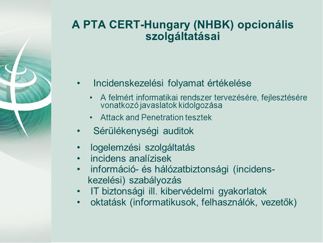 A PTA CERT-Hungary (NHBK) opcionális szolgáltatásai • Incidenskezelési folyamat értékelése •A felmért informatikai rendszer tervezésére, fejlesztésére vonatkozó javaslatok kidolgozása •Attack and Penetration tesztek • Sérülékenységi auditok • logelemzési szolgáltatás • incidens analízisek • információ- és hálózatbiztonsági (incidens- kezelési) szabályozás • IT biztonsági ill.