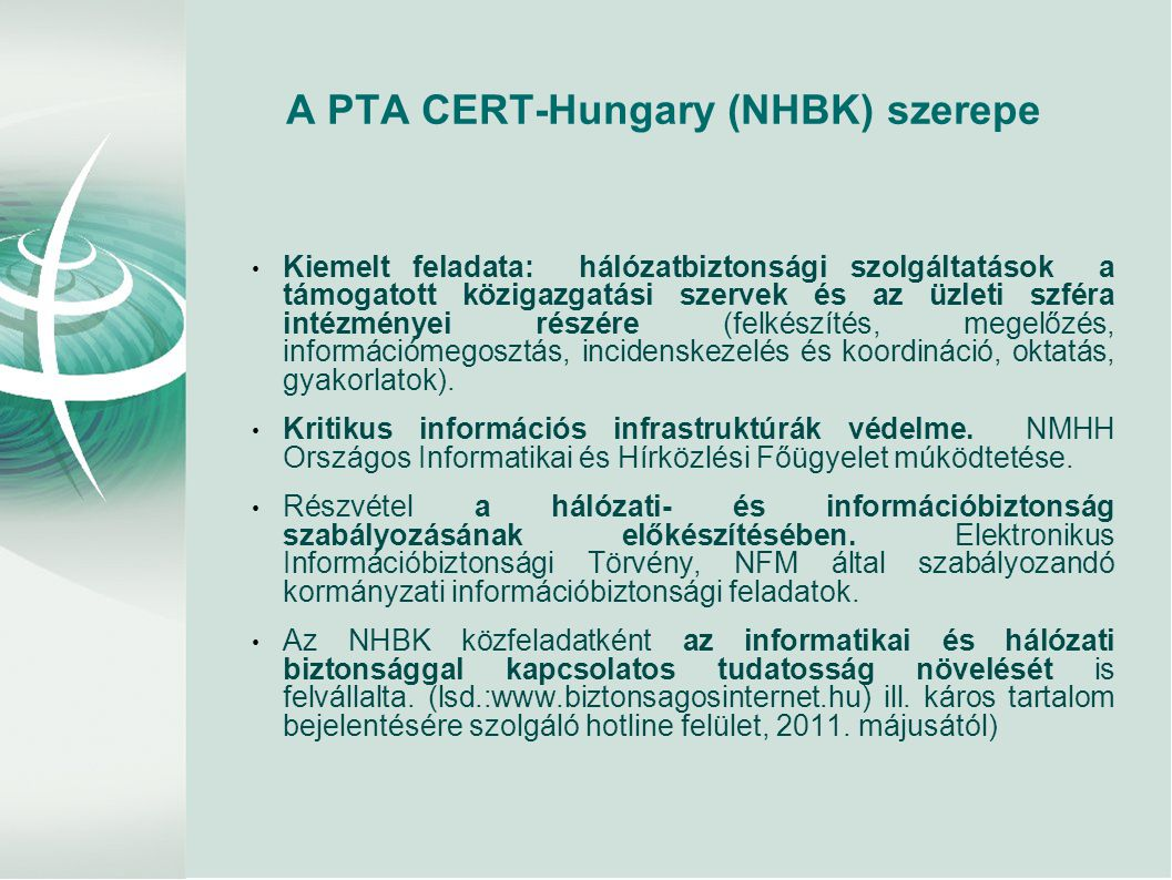 A PTA CERT-Hungary (NHBK) szerepe • Kiemelt feladata: hálózatbiztonsági szolgáltatások a támogatott közigazgatási szervek és az üzleti szféra intézményei részére (felkészítés, megelőzés, információmegosztás, incidenskezelés és koordináció, oktatás, gyakorlatok).