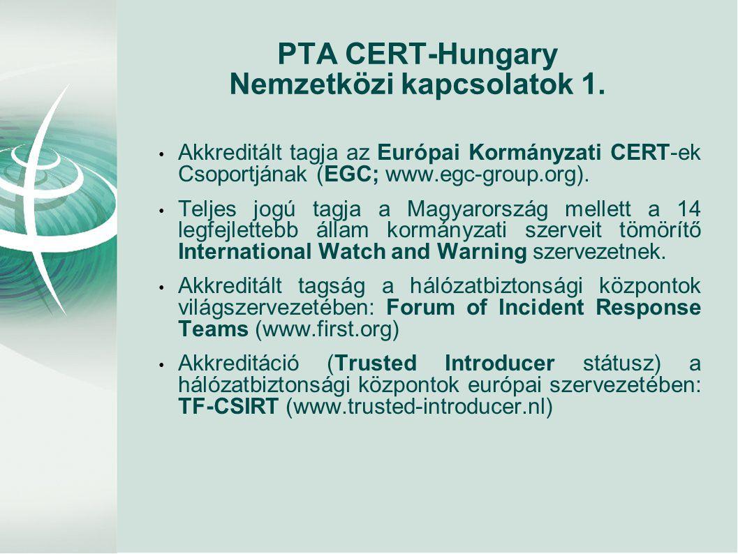 PTA CERT-Hungary Nemzetközi kapcsolatok 1. • Akkreditált tagja az Európai Kormányzati CERT-ek Csoportjának (EGC; www.egc-group.org). • Teljes jogú tag