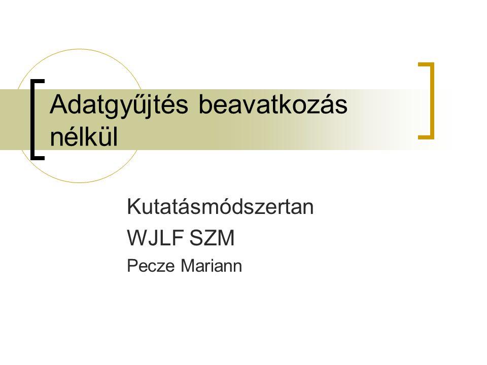 Adatgyűjtés beavatkozás nélkül Kutatásmódszertan WJLF SZM Pecze Mariann