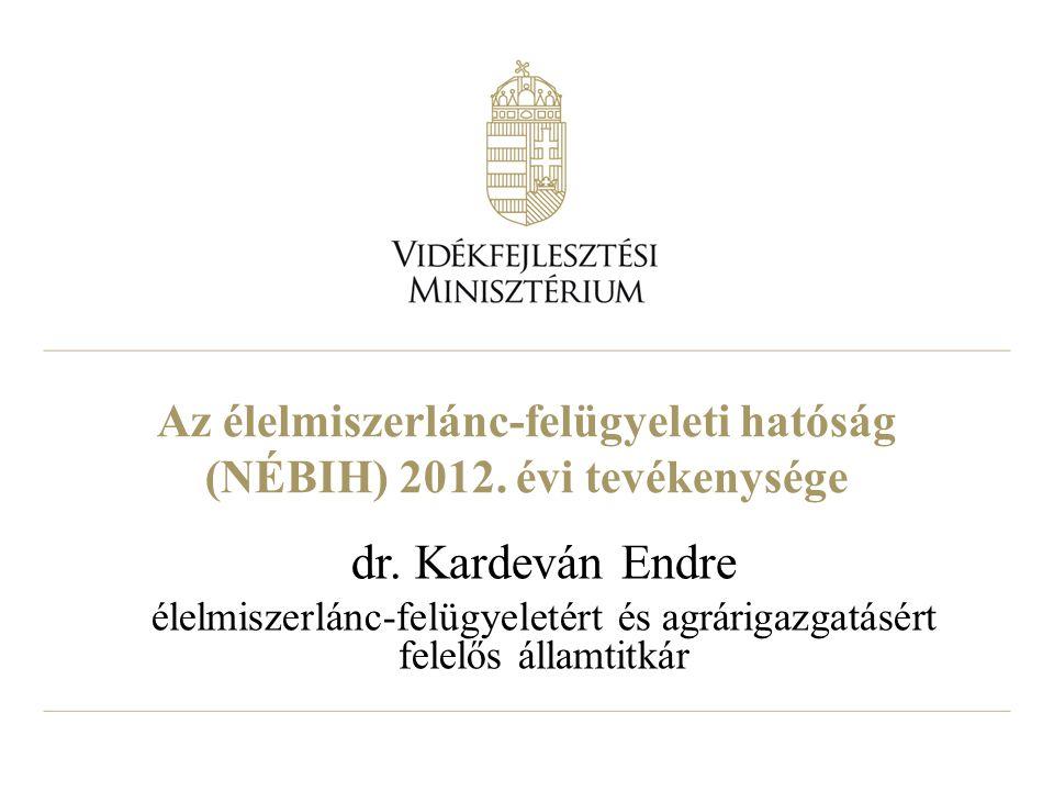 Az élelmiszerlánc-felügyeleti hatóság (NÉBIH) 2012. évi tevékenysége dr. Kardeván Endre élelmiszerlánc-felügyeletért és agrárigazgatásért felelős álla