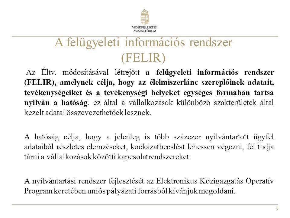 6 A felügyeleti információs rendszer (FELIR) Az Éltv. módosításával létrejött a felügyeleti információs rendszer (FELIR), amelynek célja, hogy az élel