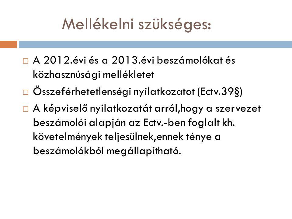 Mellékelni szükséges:  A 2012.évi és a 2013.évi beszámolókat és közhasznúsági mellékletet  Összeférhetetlenségi nyilatkozatot (Ectv.39§)  A képviselő nyilatkozatát arról,hogy a szervezet beszámolói alapján az Ectv.-ben foglalt kh.