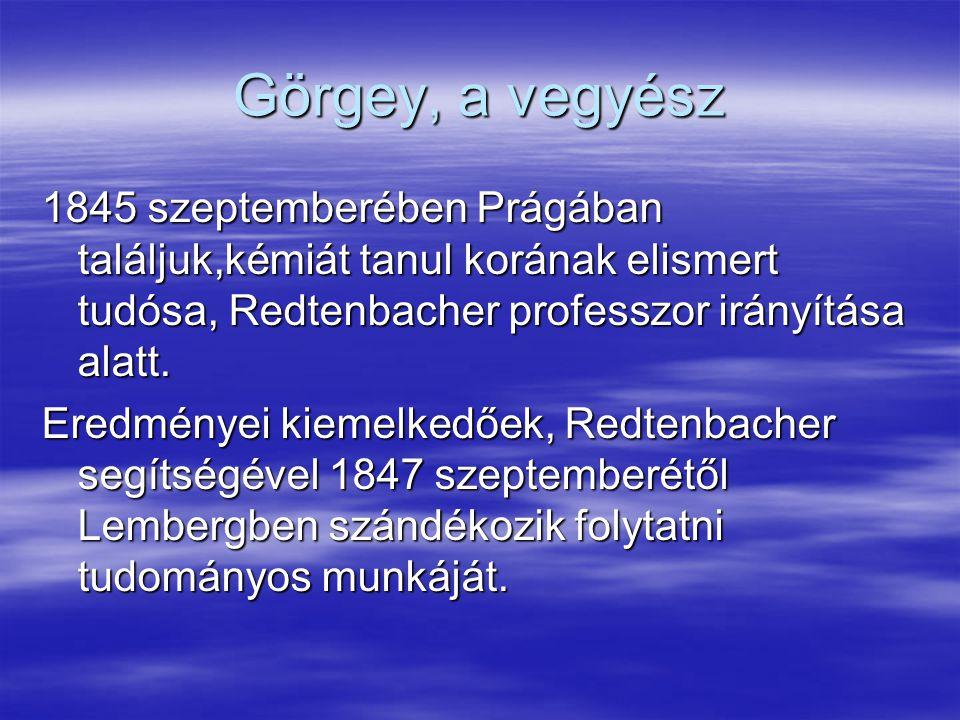 Görgey, a vegyész 1845 szeptemberében Prágában találjuk,kémiát tanul korának elismert tudósa, Redtenbacher professzor irányítása alatt. Eredményei kie
