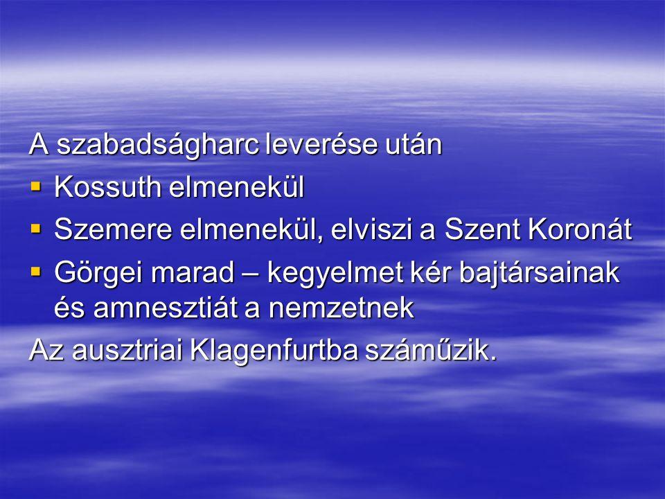 A szabadságharc leverése után  Kossuth elmenekül  Szemere elmenekül, elviszi a Szent Koronát  Görgei marad – kegyelmet kér bajtársainak és amneszti