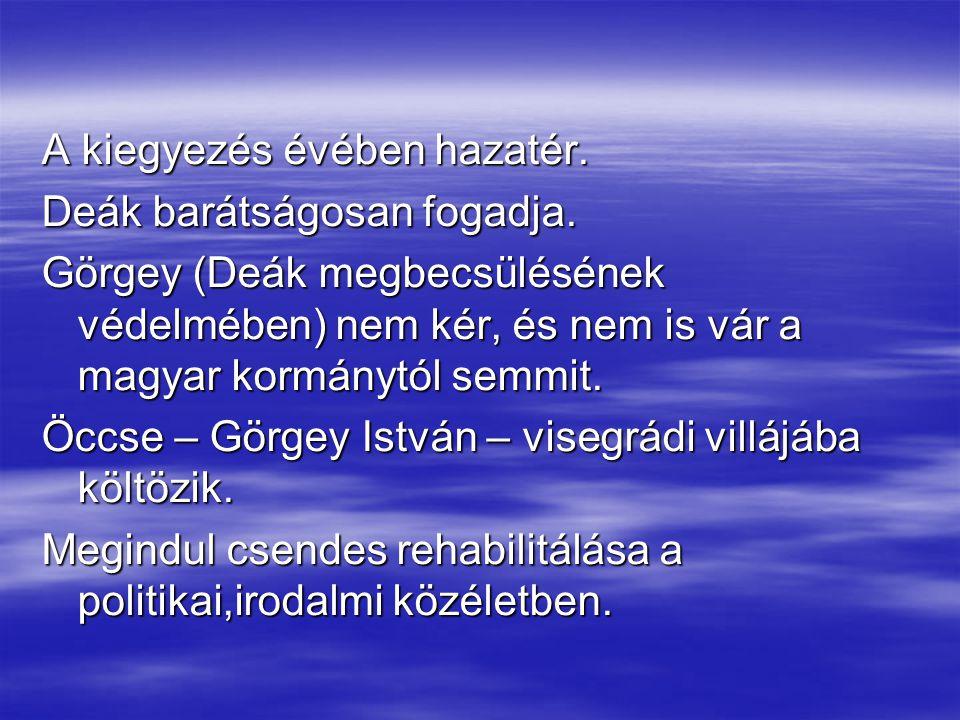 A kiegyezés évében hazatér. Deák barátságosan fogadja. Görgey (Deák megbecsülésének védelmében) nem kér, és nem is vár a magyar kormánytól semmit. Öcc