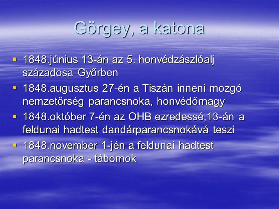 Görgey, a katona  1848.június 13-án az 5. honvédzászlóalj századosa Győrben  1848.augusztus 27-én a Tiszán inneni mozgó nemzetőrség parancsnoka, hon