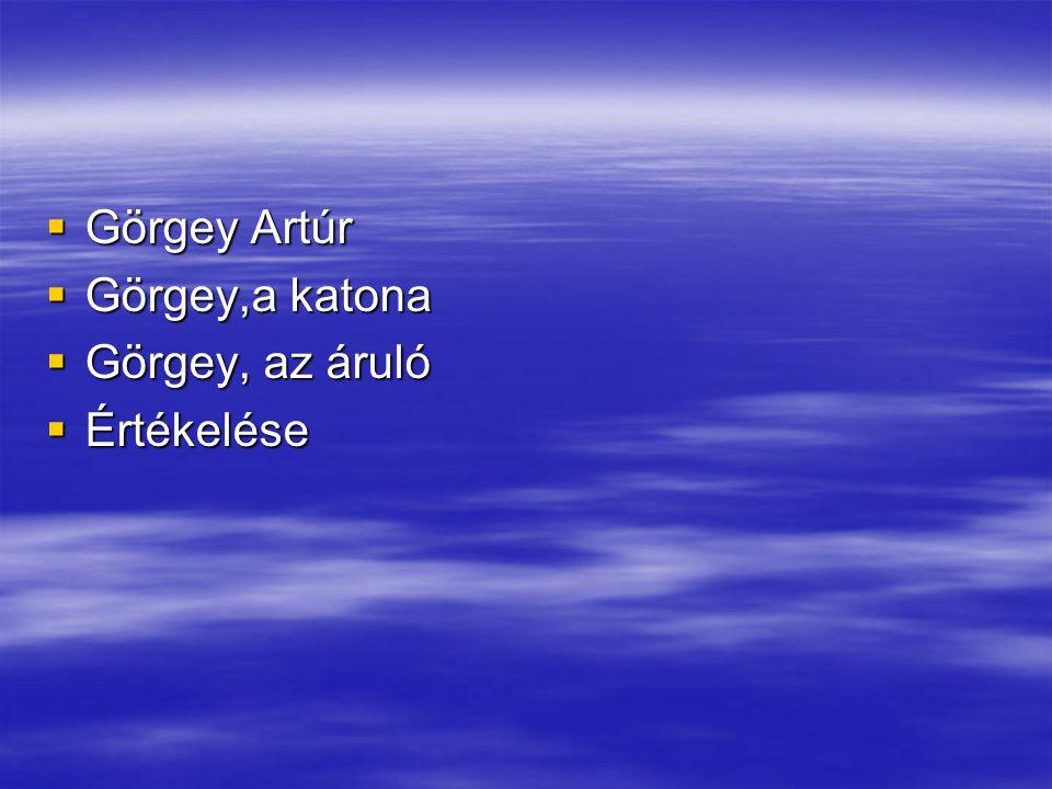  Görgey Artúr  Görgey,a katona  Görgey, az áruló  Értékelése
