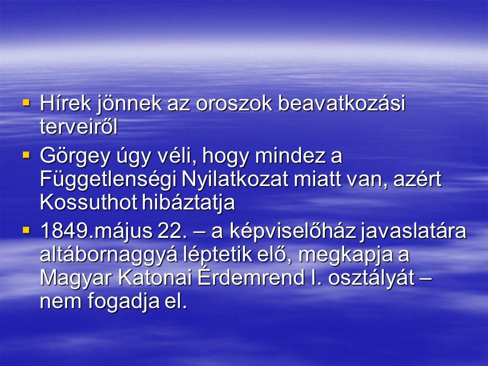  Hírek jönnek az oroszok beavatkozási terveiről  Görgey úgy véli, hogy mindez a Függetlenségi Nyilatkozat miatt van, azért Kossuthot hibáztatja  18
