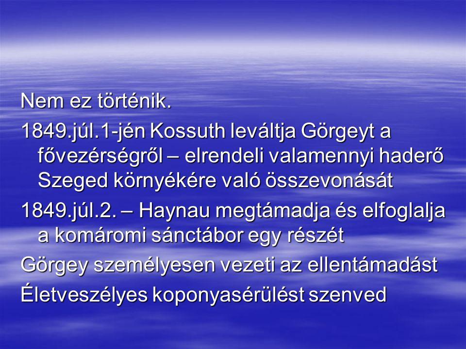 Nem ez történik. 1849.júl.1-jén Kossuth leváltja Görgeyt a fővezérségről – elrendeli valamennyi haderő Szeged környékére való összevonását 1849.júl.2.