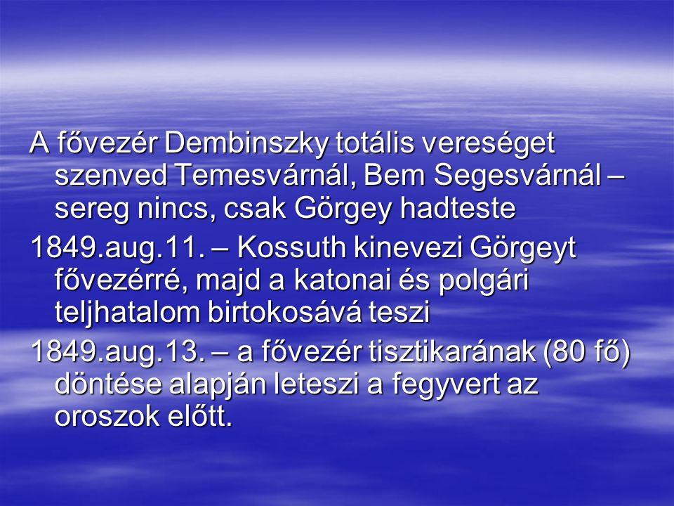 A fővezér Dembinszky totális vereséget szenved Temesvárnál, Bem Segesvárnál – sereg nincs, csak Görgey hadteste 1849.aug.11. – Kossuth kinevezi Görgey