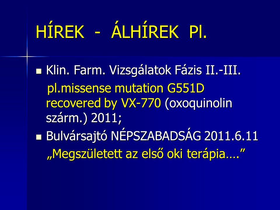 HÍREK - ÁLHÍREK Pl.  Klin. Farm. Vizsgálatok Fázis II.-III. pl.missense mutation G551D recovered by VX-770 (oxoquinolin szárm.) 2011; pl.missense mut