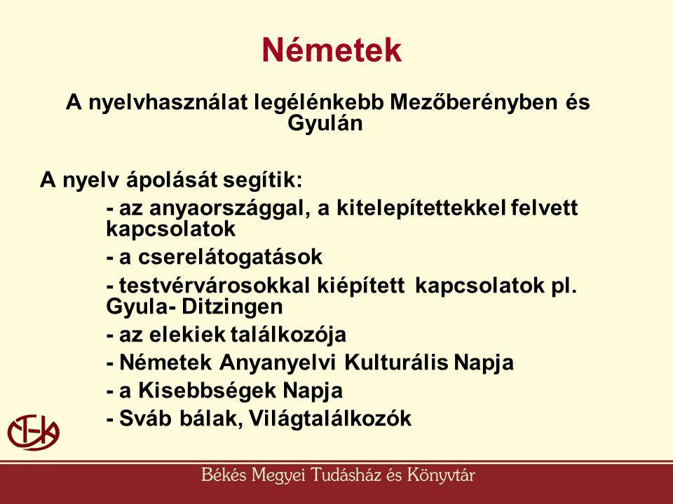 Németek A nyelvhasználat legélénkebb Mezőberényben és Gyulán A nyelv ápolását segítik: - az anyaországgal, a kitelepítettekkel felvett kapcsolatok - a