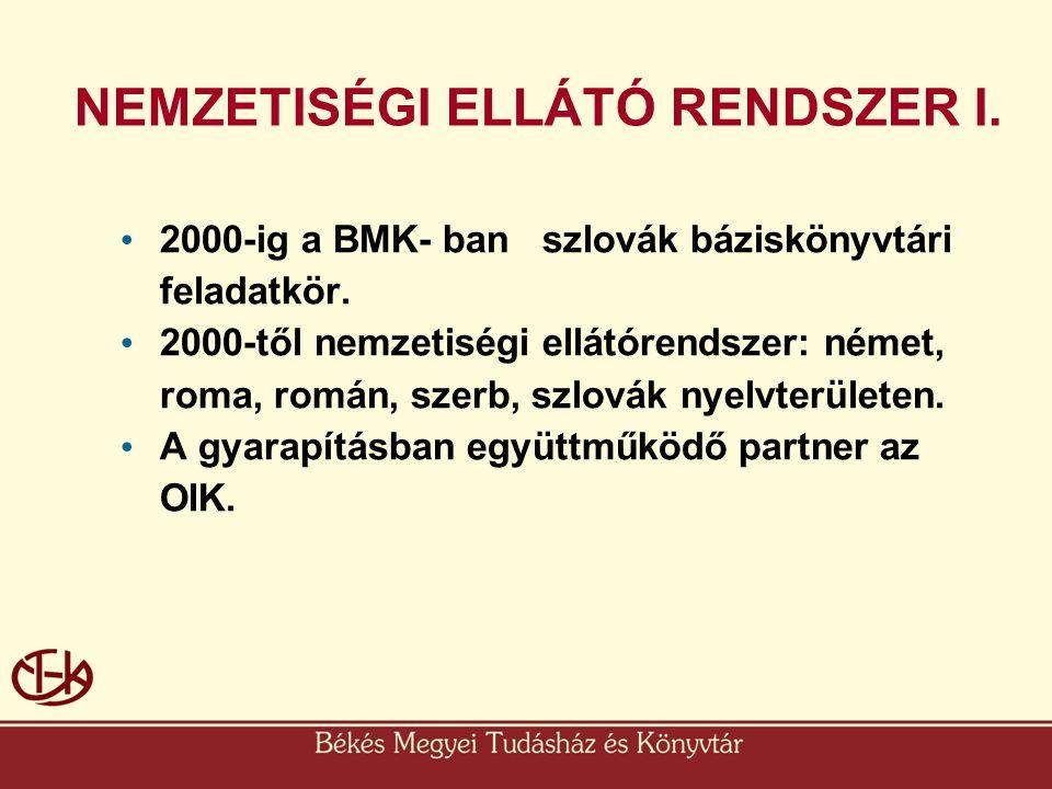 NEMZETISÉGI ELLÁTÓ RENDSZER I. • 2000-ig a BMK- ban szlovák báziskönyvtári feladatkör. • 2000-től nemzetiségi ellátórendszer: német, roma, román, szer