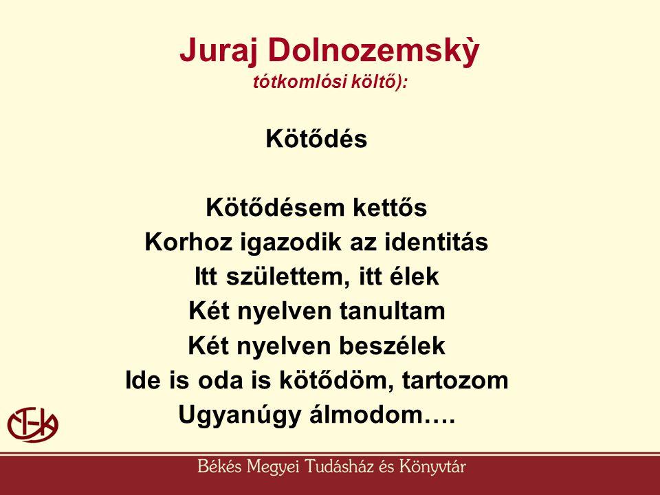 Juraj Dolnozemskỳ tótkomlósi költő): Kötődés Kötődésem kettős Korhoz igazodik az identitás Itt születtem, itt élek Két nyelven tanultam Két nyelven be