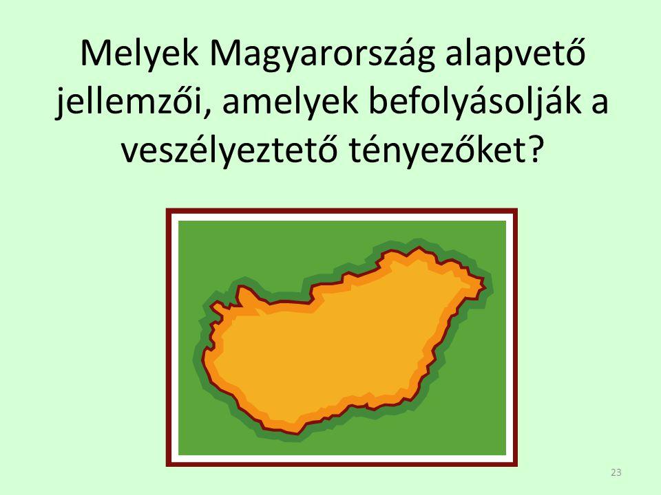 23 Melyek Magyarország alapvető jellemzői, amelyek befolyásolják a veszélyeztető tényezőket?