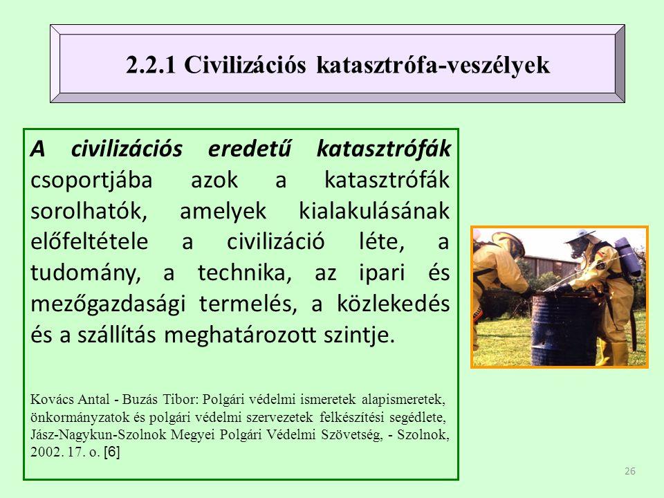 26 A civilizációs eredetű katasztrófák csoportjába azok a katasztrófák sorolhatók, amelyek kialakulásának előfeltétele a civilizáció léte, a tudomány, a technika, az ipari és mezőgazdasági termelés, a közlekedés és a szállítás meghatározott szintje.