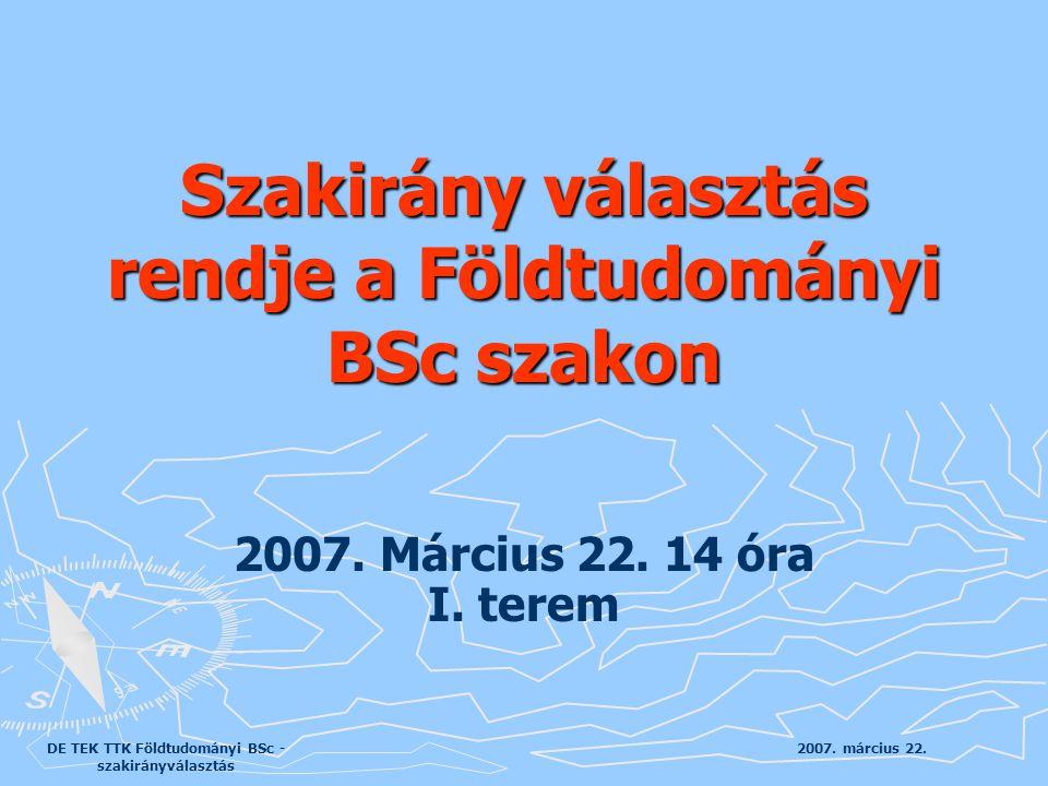 2007. március 22.DE TEK TTK Földtudományi BSc - szakirányválasztás 2007. Március 22. 14 óra I. terem Szakirány választás rendje a Földtudományi BSc sz