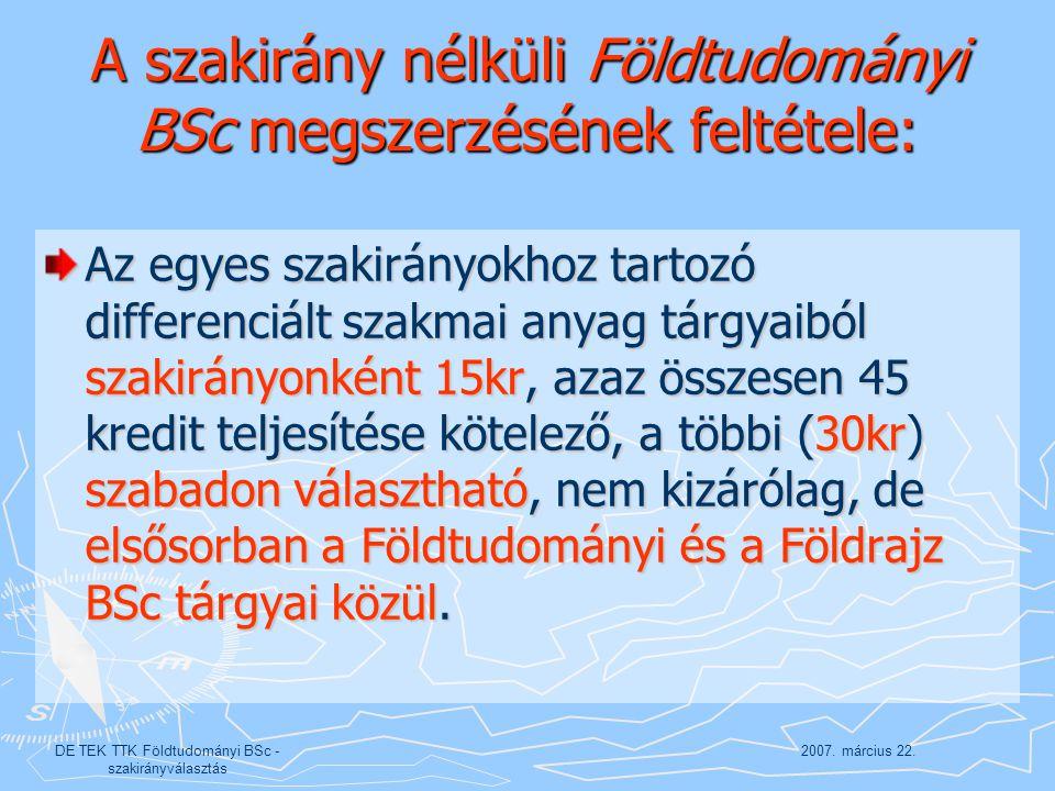 2007. március 22.DE TEK TTK Földtudományi BSc - szakirányválasztás A szakirány nélküli Földtudományi BSc megszerzésének feltétele: Az egyes szakirányo