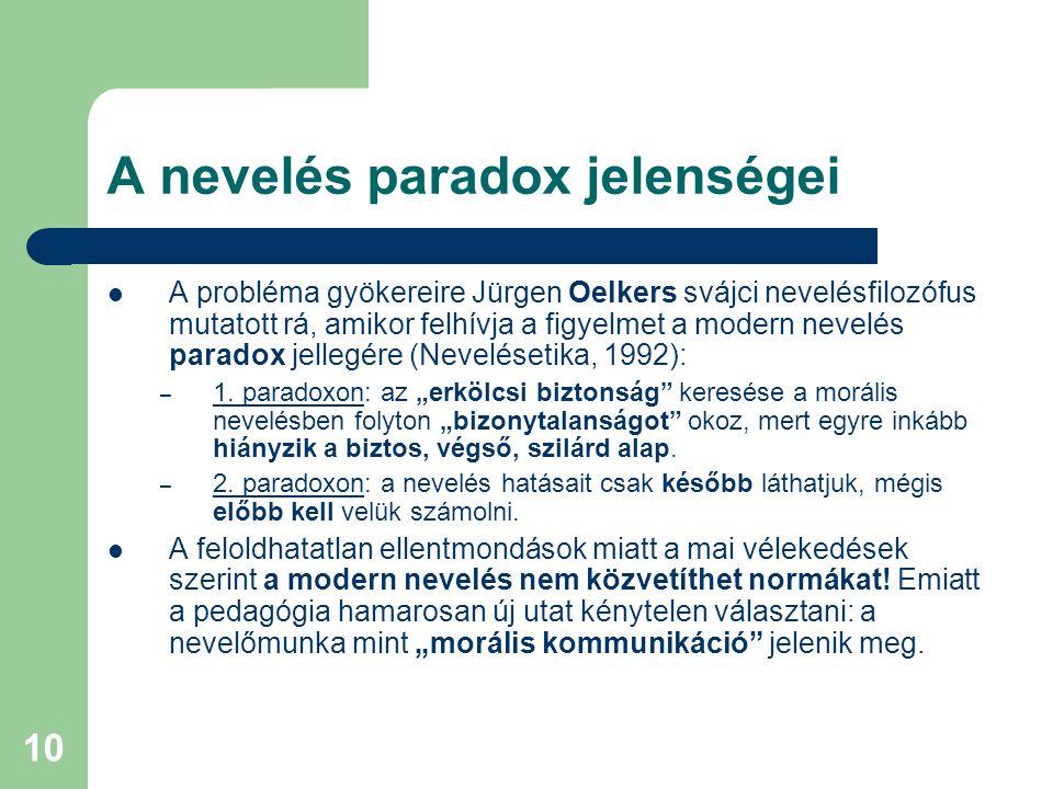 10 A nevelés paradox jelenségei  A probléma gyökereire Jürgen Oelkers svájci nevelésfilozófus mutatott rá, amikor felhívja a figyelmet a modern nevelés paradox jellegére (Nevelésetika, 1992): – 1.