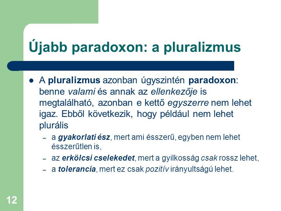 12 Újabb paradoxon: a pluralizmus  A pluralizmus azonban úgyszintén paradoxon: benne valami és annak az ellenkezője is megtalálható, azonban e kettő egyszerre nem lehet igaz.