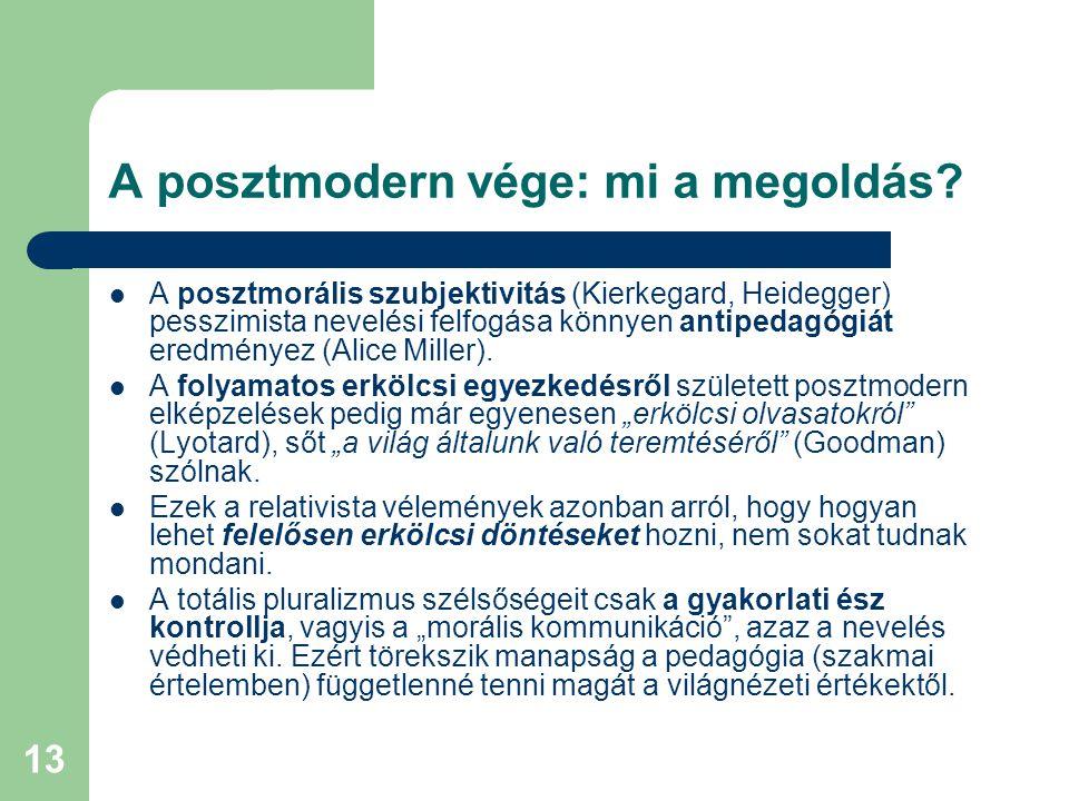 13 A posztmodern vége: mi a megoldás?  A posztmorális szubjektivitás (Kierkegard, Heidegger) pesszimista nevelési felfogása könnyen antipedagógiát er