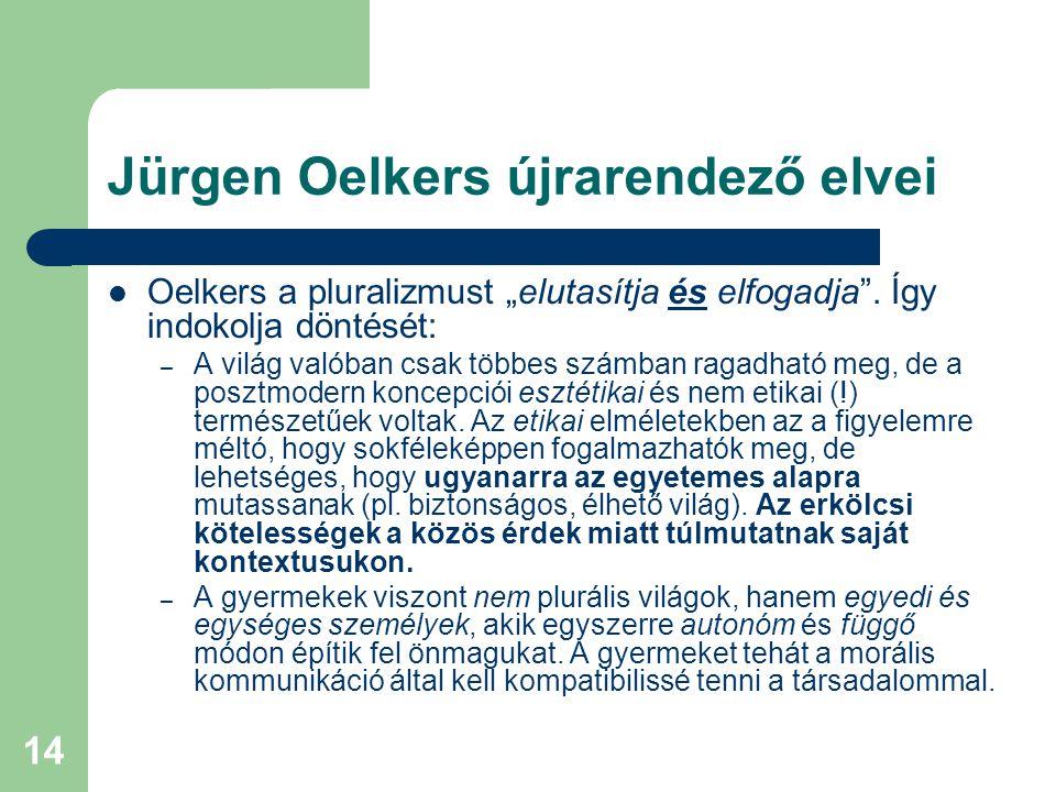 """14 Jürgen Oelkers újrarendező elvei  Oelkers a pluralizmust """"elutasítja és elfogadja"""". Így indokolja döntését: – A világ valóban csak többes számban"""
