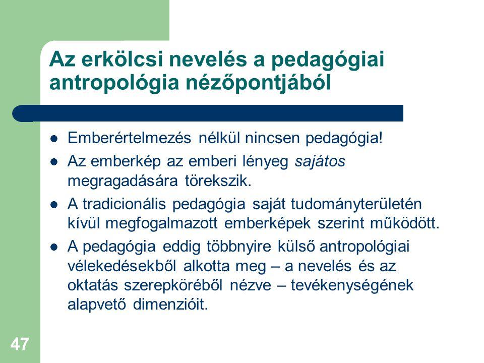 47 Az erkölcsi nevelés a pedagógiai antropológia nézőpontjából  Emberértelmezés nélkül nincsen pedagógia!  Az emberkép az emberi lényeg sajátos megr