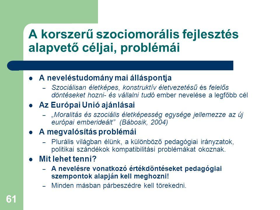 """61 A korszerű szociomorális fejlesztés alapvető céljai, problémái  A neveléstudomány mai álláspontja – Szociálisan életképes, konstruktív életvezetésű és felelős döntéseket hozni- és vállalni tudó ember nevelése a legfőbb cél  Az Európai Unió ajánlásai – """"Moralitás és szociális életképesség egysége jellemezze az új európai emberideált (Bábosik, 2004)  A megvalósítás problémái – Plurális világban élünk, a különböző pedagógiai irányzatok, politikai szándékok kompatibilitási problémákat okoznak."""