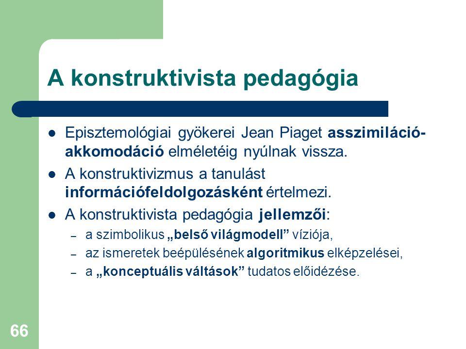 66 A konstruktivista pedagógia  Episztemológiai gyökerei Jean Piaget asszimiláció- akkomodáció elméletéig nyúlnak vissza.  A konstruktivizmus a tanu