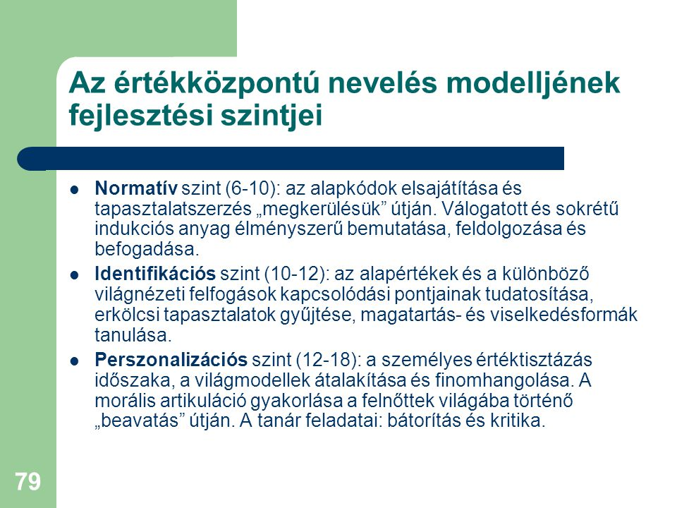 """79 Az értékközpontú nevelés modelljének fejlesztési szintjei  Normatív szint (6-10): az alapkódok elsajátítása és tapasztalatszerzés """"megkerülésük"""" ú"""