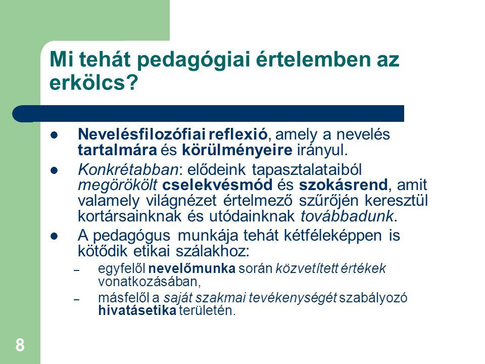 8 Mi tehát pedagógiai értelemben az erkölcs?  Nevelésfilozófiai reflexió, amely a nevelés tartalmára és körülményeire irányul.  Konkrétabban: elődei