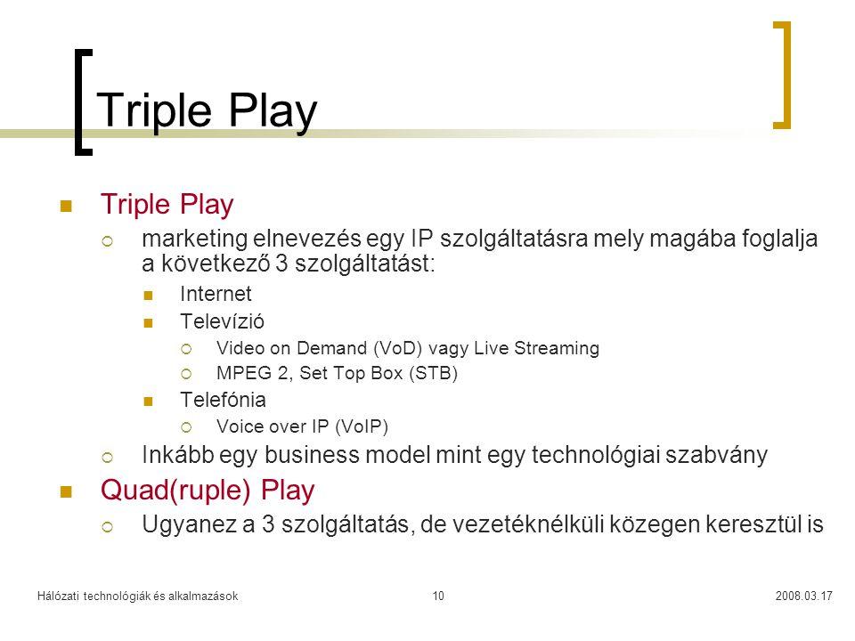 Hálózati technológiák és alkalmazások2008.03.1710 Triple Play  Triple Play  marketing elnevezés egy IP szolgáltatásra mely magába foglalja a következő 3 szolgáltatást:  Internet  Televízió  Video on Demand (VoD) vagy Live Streaming  MPEG 2, Set Top Box (STB)  Telefónia  Voice over IP (VoIP)  Inkább egy business model mint egy technológiai szabvány  Quad(ruple) Play  Ugyanez a 3 szolgáltatás, de vezetéknélküli közegen keresztül is